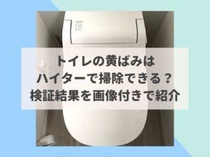 トイレの黄ばみはハイターで掃除できる?検証結果を画像付きで紹介